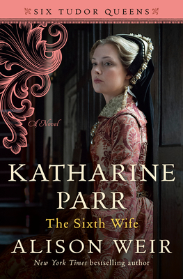 Katharine Parr, the Sixth Wife - Weir, Alison
