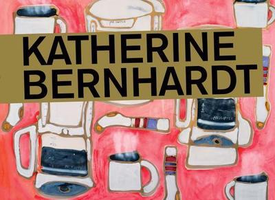 Katherine Bernhardt - Bernhardt, Katherine, and Nadel, Dan (Editor), and Rudick, Nicole (Text by)