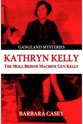 Kathryn Kelly: The Moll Behind Machine Gun Kelly - Casey, Barbara