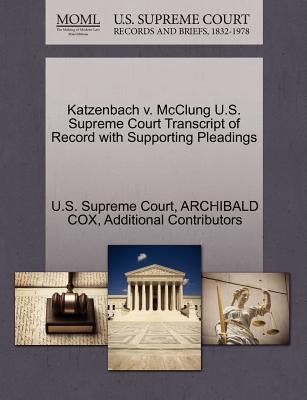 Katzenbach V. McClung U.S. Supreme Court Transcript of Record with Supporting Pleadings - Cox, Archibald, and Additional Contributors, and U S Supreme Court (Creator)
