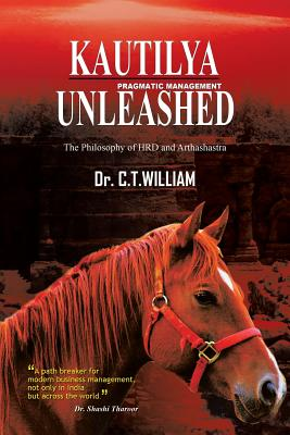 Kautilya Unleashed: The Philosophy of Hrd and Arthashastra - William, Dr C T