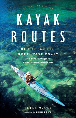 Kayak Routes of the Pacific Northwest Coast - McGee, Peter (Editor), and Dowd, John (Foreword by)