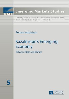 Kazakhstan's Emerging Economy: Between State and Market - Vakulchuk, Roman