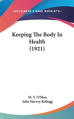 Keeping the Body in Health (1921) - O'Shea, M V, and Kellogg, John Harvey, M.D.