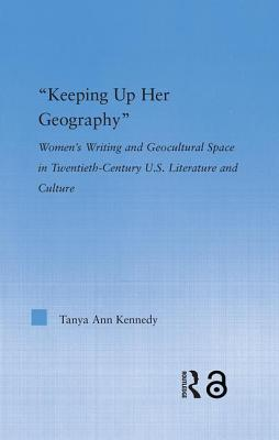 Keeping Up Her Geography: Women's Writing and Geocultural Space in Twentieth-Century U.S. Literature and Culture - Kennedy, Tanya Ann