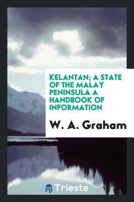 Kelantan; A State of the Malay Peninsula a Handbook of Information - Graham, W a