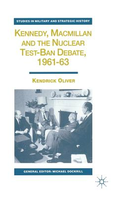 Kennedy, Macmillan and the Nuclear Test-Ban Debate, 1961-63 - Oliver, K.