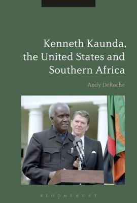 Kenneth Kaunda, the United States and Southern Africa - DeRoche, Andy