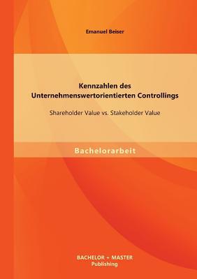 Kennzahlen Des Unternehmenswertorientierten Controllings: Shareholder Value vs. Stakeholder Value - Beiser, Emanuel