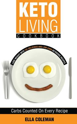 Keto Living Cookbook: Lose Weight with 101 Delicious and Low Carb Ketogenic Recipes - Coleman, Ella