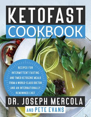 Ketofast Cookbook: Recipes for Intermittent Fasting and Timed Ketogenic Meals from a World-Class Doctor and an Internationally Renowned Chef - Mercola, Joseph, Dr., and Evans, Pete