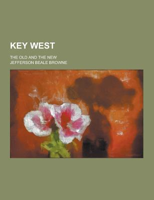 Key West; The Old and the New - Browne, Jefferson Beale