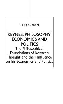 Keynes' Philosophy, Economics and Politics: The Philosophical Foundations of Keynes' Thought and Their Influence on His Economics and Politics - O'Donnell, R. M.
