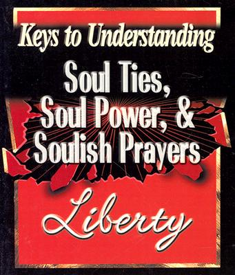 Keys to Understanding Soul Ties, Soul Powers, & Soulish Prayers - Savard, Liberty
