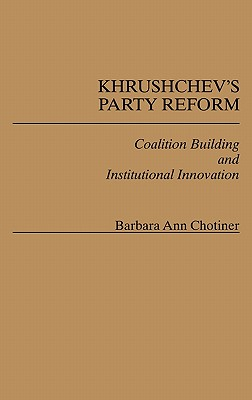 Khrushchev's Party Reform: Coalition Building and Institutional Innovation - Chotiner, Barbara Ann