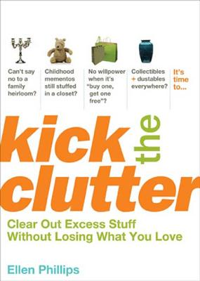 Kick the Clutter: Clear Out Excess Stuff Without Losing What You Love - Phillips, Ellen