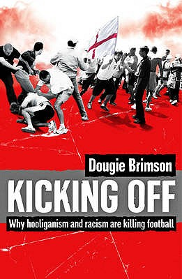 Kicking Off: Why Hooliganism and Racism are Killing Football - Brimson, Dougie