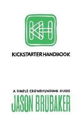 Kickstarter Handbook: A Simple Crowdfunding Guide - Brubaker, Jason, and Barstow, Mikael (Editor)