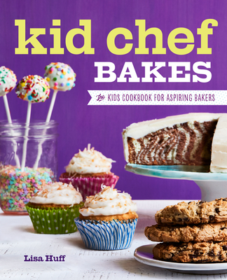 Kid Chef Bakes: The Kids Cookbook for Aspiring Bakers - Huff, Lisa