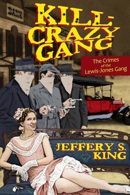 Kill Crazy Gang: The Crimes of the Lewis-Jones Gang - King, Jeffery S