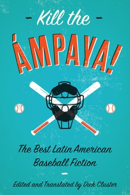 Kill the Ampaya! the Best Latin American Baseball Fiction - Cluster, Dick (Translated by), and Del Llano, Eduardo (Contributions by), and Padura, Leonardo (Contributions by)