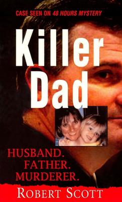 Killer Dad: Husband. Father. Murderer. - Scott, Robert