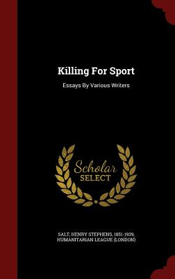 Killing for Sport: Essays by Various Writers - (London), Humanitarian League, and Salt, Henry Stephens 1851-1939 (Creator)