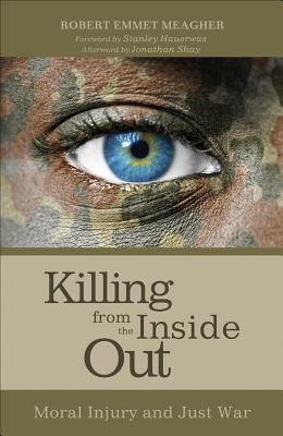 Killing from the Inside Out: Moral Injury and Just War - Meagher, Robert Emmet, and Shay, Jonathan, M D (Afterword by), and Hauerwas, Stanley, Dr. (Foreword by)