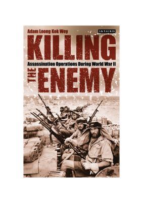 Killing the Enemy: Assassination Operations During World War II - Wey, Adam Leong Kok