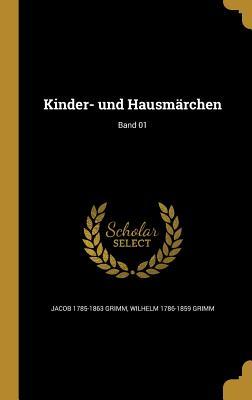 Kinder- Und Hausmarchen; Band 01 - Grimm, Jacob 1785-1863, and Grimm, Wilhelm 1786-1859
