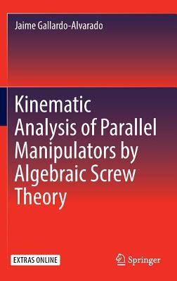 Kinematic Analysis of Parallel Manipulators by Algebraic Screw Theory 2016 - Gallardo-Alvarado, Jaime