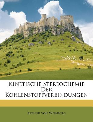 Kinetische stereochemie der kohlenstoffverbindungen - Weinberg, Arthur Von