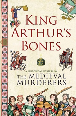 King Arthur's Bones: A Historical Mystery - Medieval Murderers, The