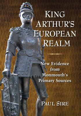 King Arthur's European Realm: New Evidence from Monmouth's Primary Sources - Sire, Paul