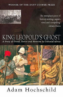 King Leopold's Ghost: A story of greed, terror and heroism - Hochschild, Adam