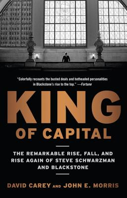 King of Capital: The Remarkable Rise, Fall, and Rise Again of Steve Schwarzman and Blackstone - Carey, David, and Morris, John E