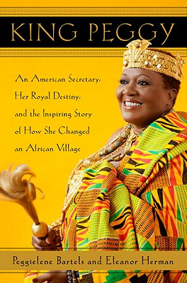 King Peggy: An American Secretary, Her Royal Destiny, and the Inspiring Story of How She Changed an African Village - Bartels, Peggielene, and Herman, Eleanor