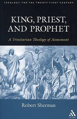 King, Priest, and Prophet: A Trinitarian Theology of Atonement - Sherman, Robert J