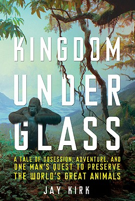 Kingdom Under Glass: A Tale of Obsession, Adventure, and One Man's Quest to Preserve the World's Great Animals - Kirk, Jay