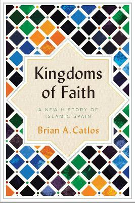 Kingdoms of Faith: A New History of Islamic Spain - Catlos, Brian A.