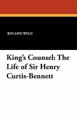 King's Counsel: The Life of Sir Henry Curtis-Bennett - Wild, Roland, and Curtis-Bennett, Derek, and Hutchinson, John (Foreword by)
