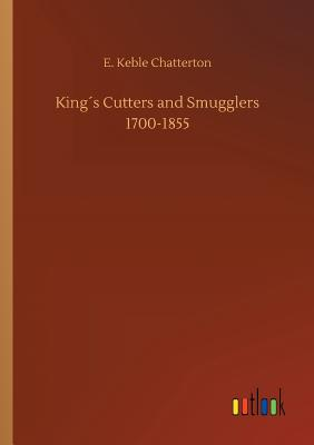 Kings Cutters and Smugglers 1700-1855 - Chatterton, E Keble