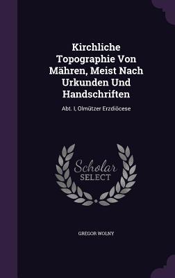 Kirchliche Topographie Von Mahren, Meist Nach Urkunden Und Handschriften: Abt. I, Olmutzer Erzdiocese - Wolny, Gregor
