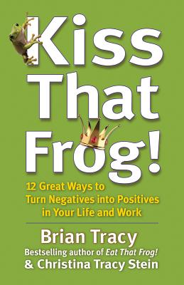 Kiss That Frog!: 12 Great Ways to Turn Negatives Into Positives in Your Life and Work - Tracy, Brian, and Stein, Christina Tracy