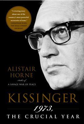Kissinger: 1973, the Crucial Year - Horne, Alistair, Sir