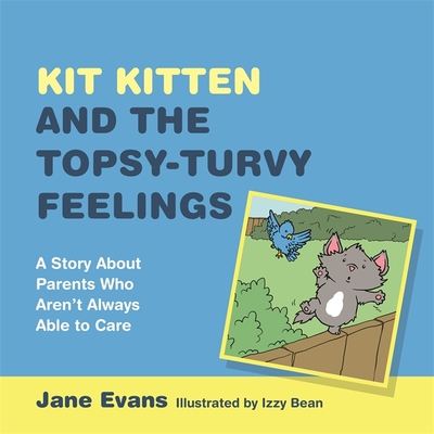 Kit Kitten and the Topsy-Turvy Feelings: A Story About Parents Who Aren't Always Able to Care - Evans, Jane
