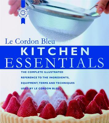 Kitchen Essentials: The Complete Illustrated Reference to the Ingredients, Equipment, Terms, and Techniques Used by Le Cordon Bleu - Le Cordon Bleu