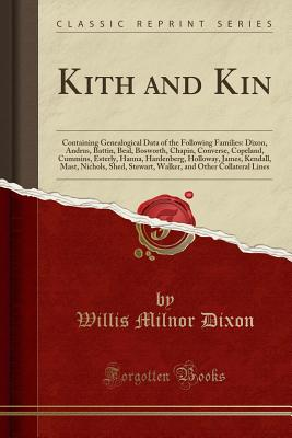 Kith and Kin: Containing Genealogical Data of the Following Families: Dixon, Andrus, Battin, Beal, Bosworth, Chapin, Converse, Copeland, Cummins, Esterly, Hanna, Hardenberg, Holloway, James, Kendall, Mast, Nichols, Shed, Stewart, Walker, and Other Collate - Dixon, Willis Milnor