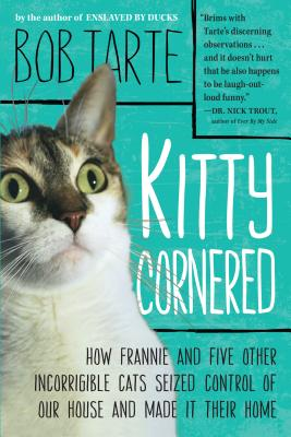 Kitty Cornered: How Frannie and Five Other Incorrigible Cats Seized Control of Our House and Made It Their Home - Tarte, Bob