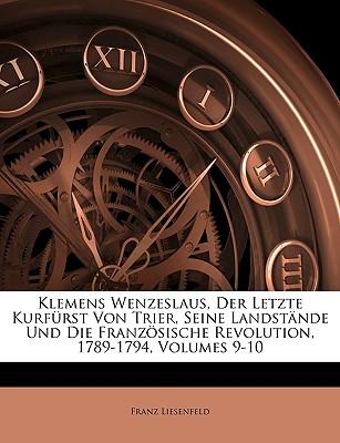 Klemens Wenzeslaus, Der Letzte Kurf Rst Von Trier, Seine Landst Nde Und Die Franz Sische Revolution, 1789-1794, Heft IX - Liesenfeld, Franz